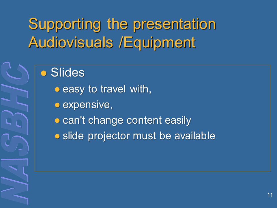11 Supporting the presentation Audiovisuals /Equipment Slides Slides ●easy to travel with, ●expensive, ●can t change content easily ●slide projector must be available