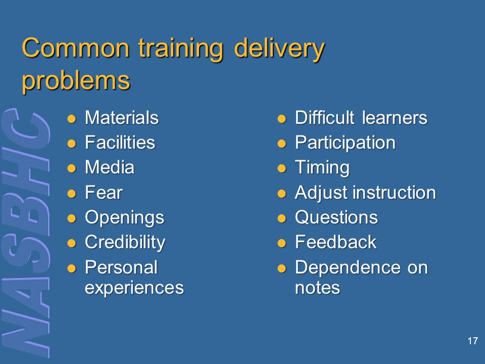 17 Common training delivery problems Materials Materials Facilities Facilities Media Media Fear Fear Openings Openings Credibility Credibility Personal experiences Personal experiences Difficult learners Difficult learners Participation Participation Timing Timing Adjust instruction Adjust instruction Questions Questions Feedback Feedback Dependence on notes Dependence on notes
