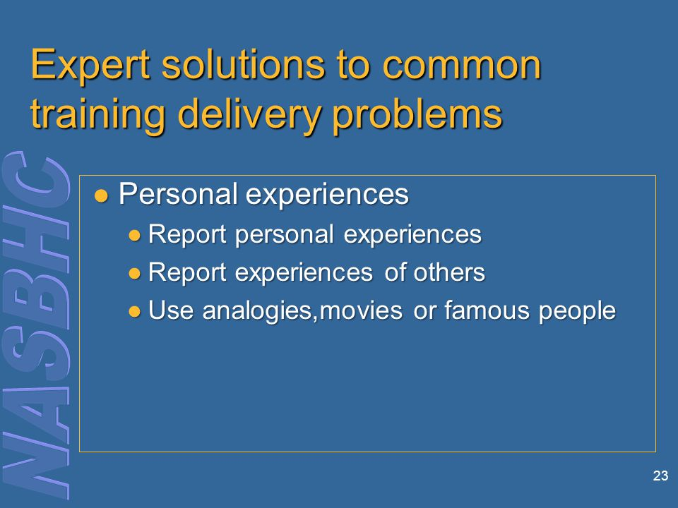 23 Expert solutions to common training delivery problems Personal experiences Personal experiences ●Report personal experiences ●Report experiences of others ●Use analogies,movies or famous people