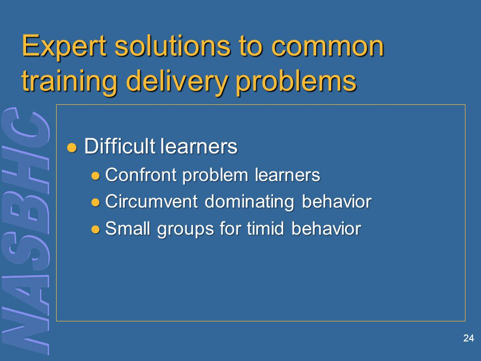 24 Expert solutions to common training delivery problems Difficult learners Difficult learners ●Confront problem learners ●Circumvent dominating behavior ●Small groups for timid behavior