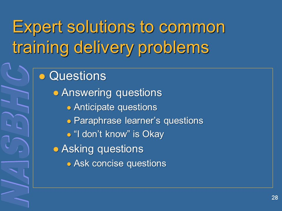 28 Expert solutions to common training delivery problems Questions Questions ●Answering questions Anticipate questions Anticipate questions Paraphrase learner's questions Paraphrase learner's questions I don't know is Okay I don't know is Okay ●Asking questions Ask concise questions Ask concise questions