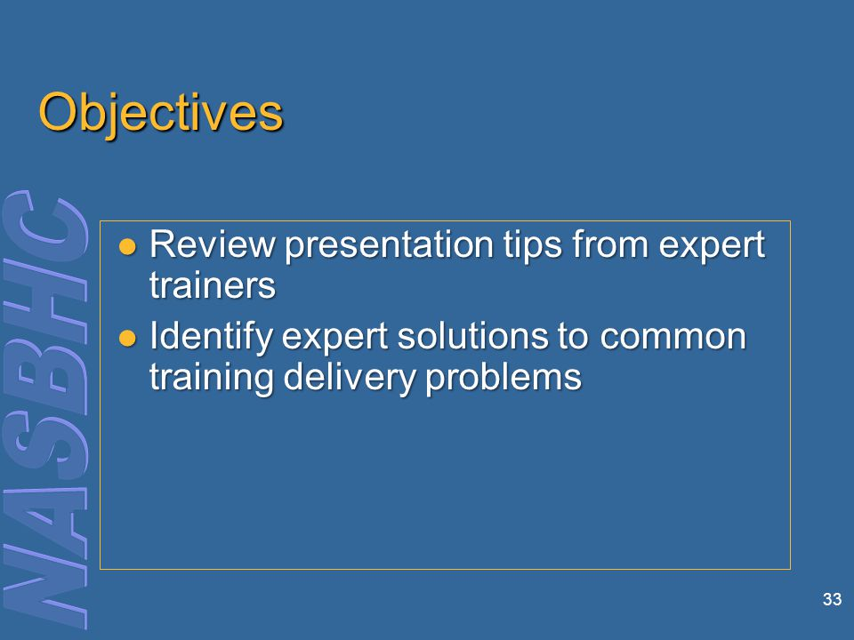 33 Objectives Review presentation tips from expert trainers Review presentation tips from expert trainers Identify expert solutions to common training delivery problems Identify expert solutions to common training delivery problems