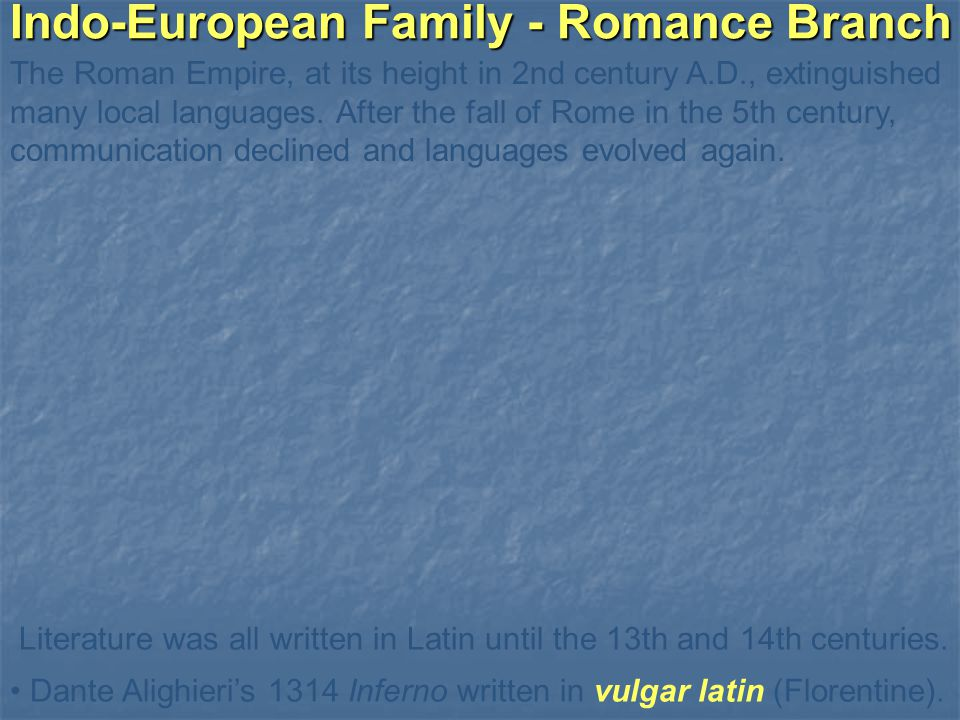 Indo-European Family - Romance Branch The Roman Empire, at its height in 2nd century A.D., extinguished many local languages.