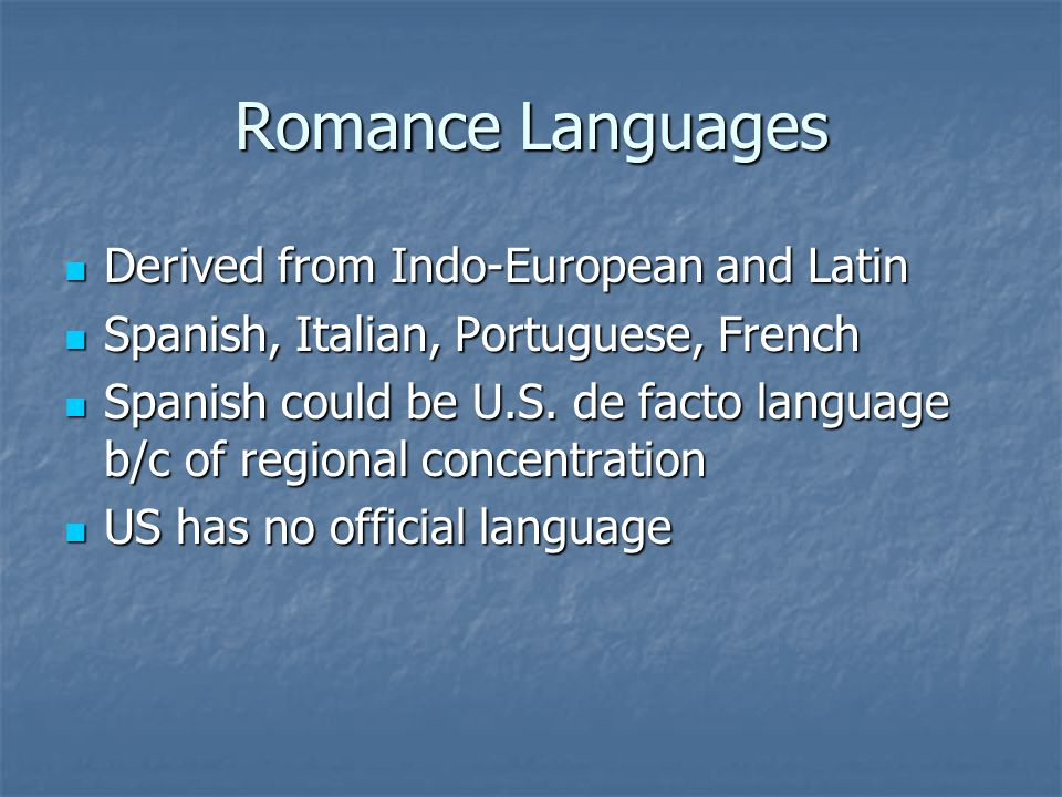 Romance Languages Derived from Indo-European and Latin Derived from Indo-European and Latin Spanish, Italian, Portuguese, French Spanish, Italian, Portuguese, French Spanish could be U.S.