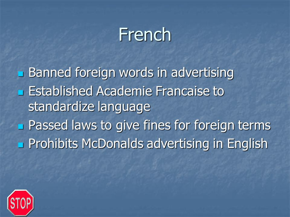 French Banned foreign words in advertising Banned foreign words in advertising Established Academie Francaise to standardize language Established Academie Francaise to standardize language Passed laws to give fines for foreign terms Passed laws to give fines for foreign terms Prohibits McDonalds advertising in English Prohibits McDonalds advertising in English