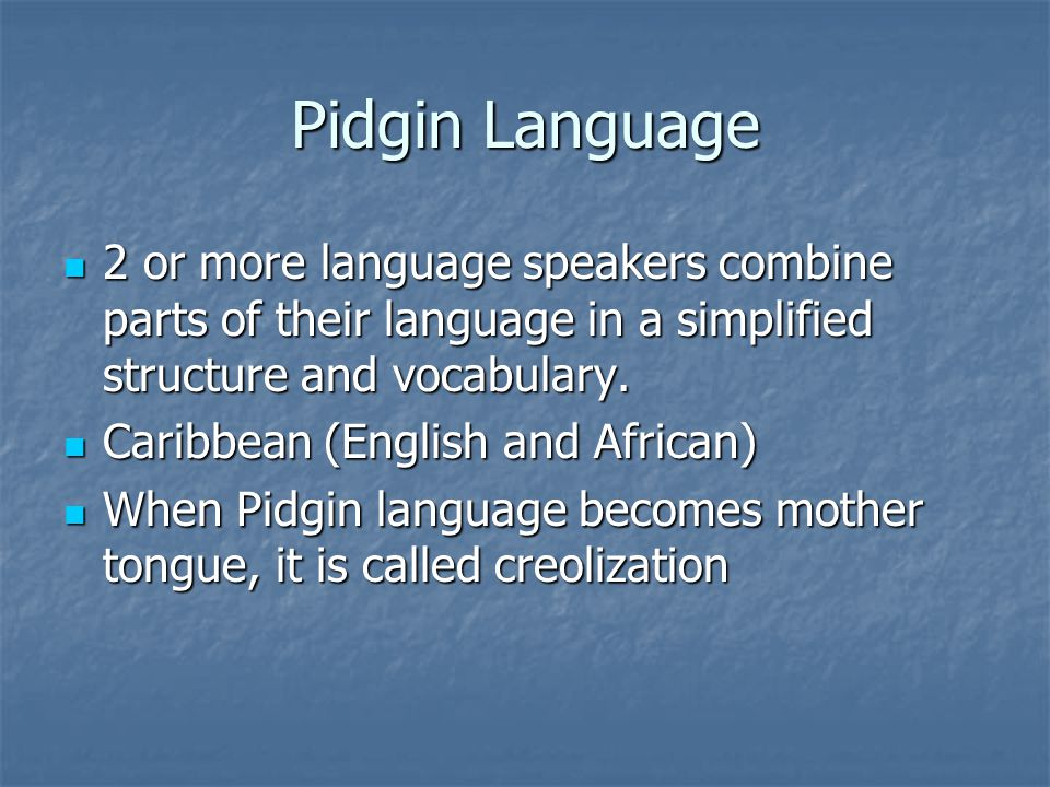 Pidgin Language 2 or more language speakers combine parts of their language in a simplified structure and vocabulary.