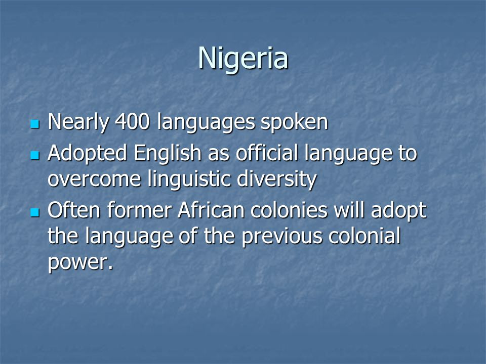 Nigeria Nearly 400 languages spoken Nearly 400 languages spoken Adopted English as official language to overcome linguistic diversity Adopted English as official language to overcome linguistic diversity Often former African colonies will adopt the language of the previous colonial power.