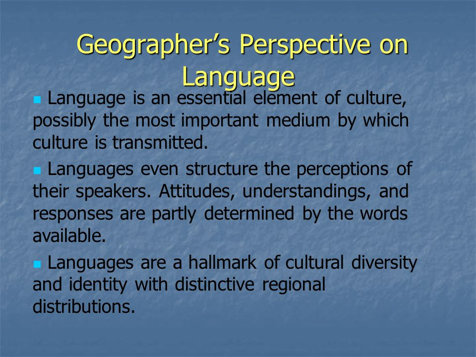 Geographer's Perspective on Language Geographer's Perspective on Language Language is an essential element of culture, possibly the most important medium by which culture is transmitted.