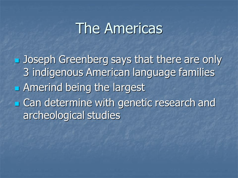 The Americas Joseph Greenberg says that there are only 3 indigenous American language families Joseph Greenberg says that there are only 3 indigenous American language families Amerind being the largest Amerind being the largest Can determine with genetic research and archeological studies Can determine with genetic research and archeological studies
