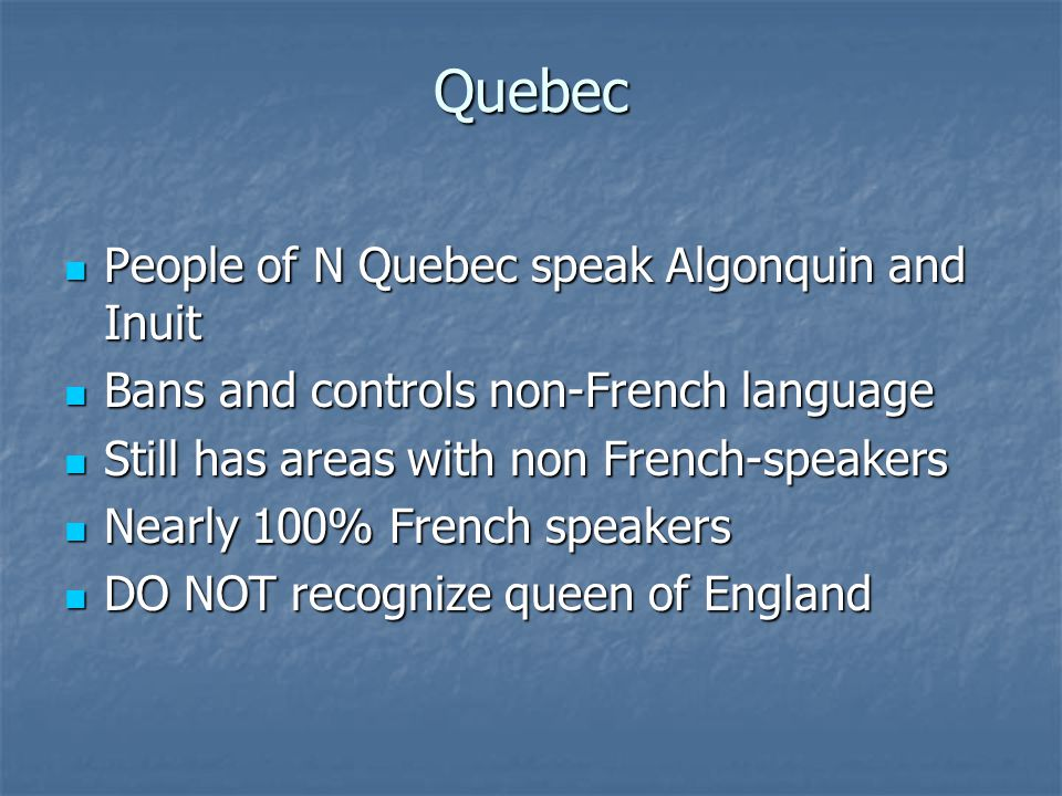 Quebec People of N Quebec speak Algonquin and Inuit People of N Quebec speak Algonquin and Inuit Bans and controls non-French language Bans and controls non-French language Still has areas with non French-speakers Still has areas with non French-speakers Nearly 100% French speakers Nearly 100% French speakers DO NOT recognize queen of England DO NOT recognize queen of England
