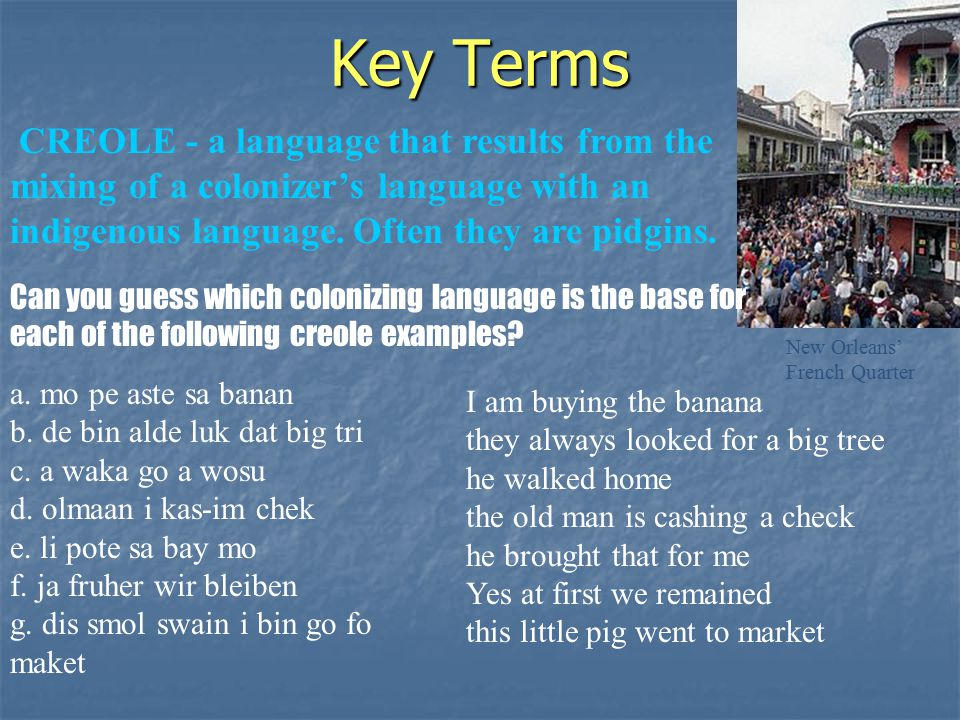 Key Terms CREOLE - a language that results from the mixing of a colonizer's language with an indigenous language.