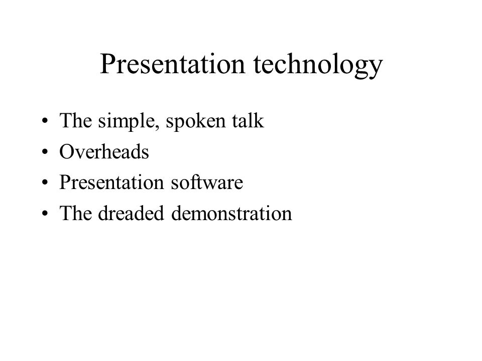 Presentation technology The simple, spoken talk Overheads Presentation software The dreaded demonstration