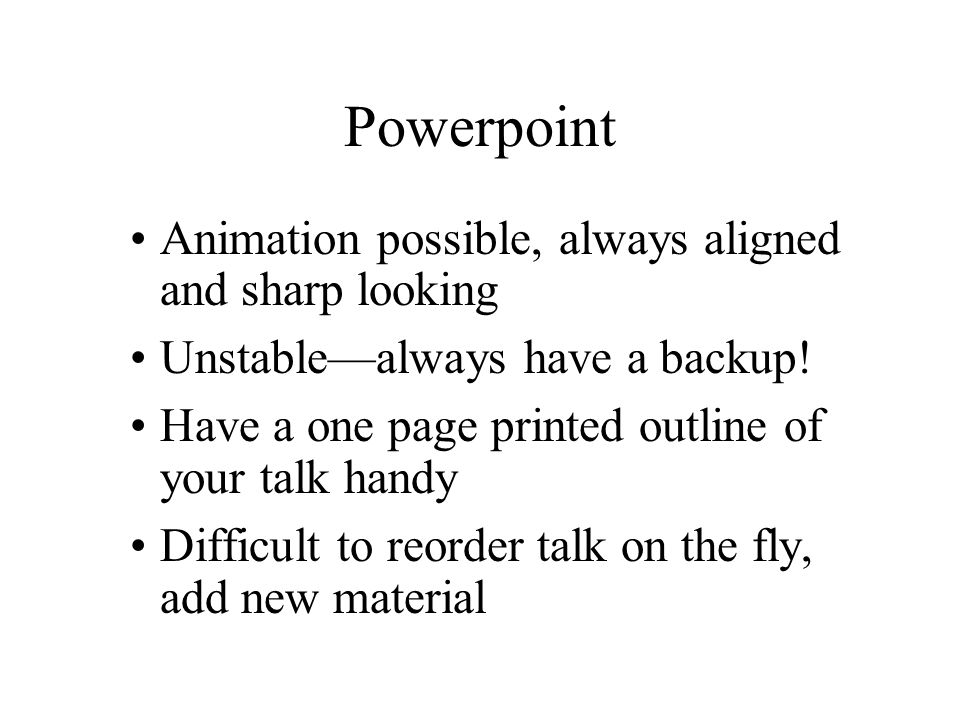 Powerpoint Animation possible, always aligned and sharp looking Unstable—always have a backup.