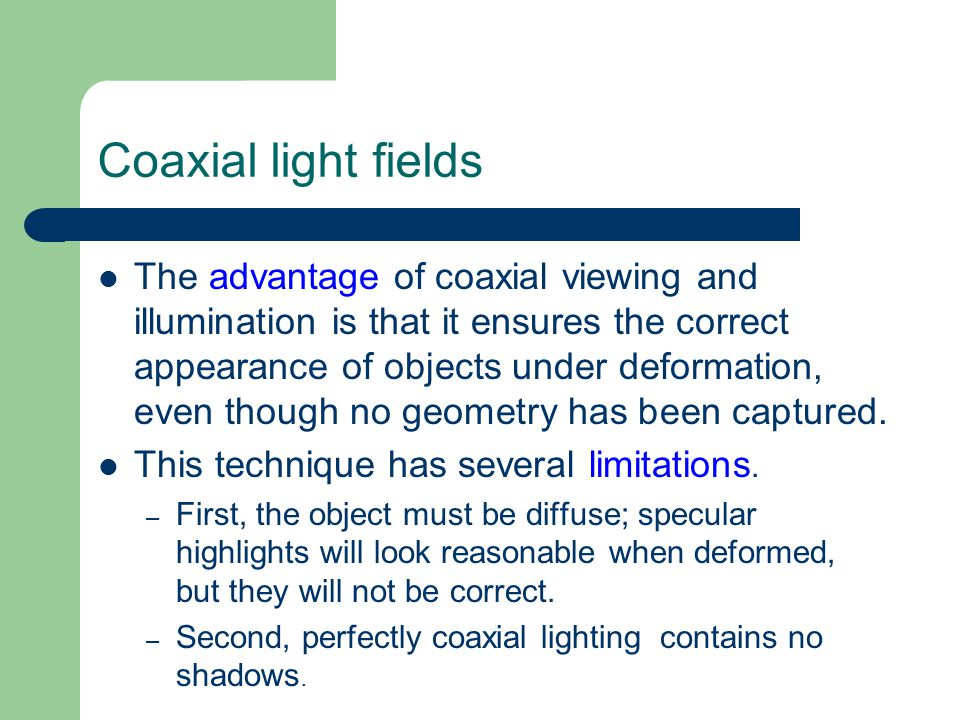 Coaxial light fields The advantage of coaxial viewing and illumination is that it ensures the correct appearance of objects under deformation, even though no geometry has been captured.