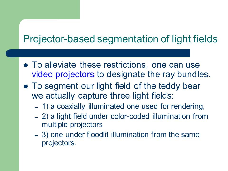 Projector-based segmentation of light fields To alleviate these restrictions, one can use video projectors to designate the ray bundles.