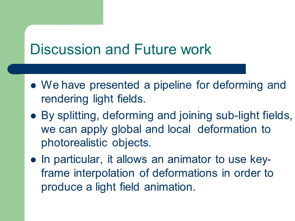Discussion and Future work We have presented a pipeline for deforming and rendering light fields.