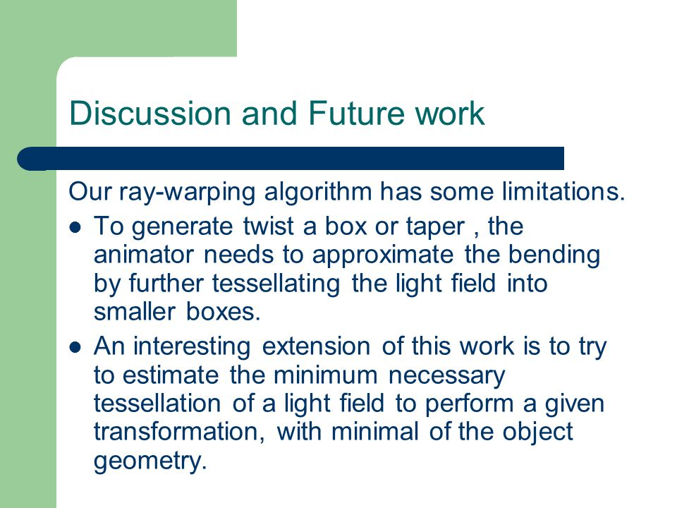 Discussion and Future work Our ray-warping algorithm has some limitations.