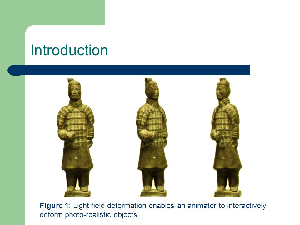 Introduction Figure 1: Light field deformation enables an animator to interactively deform photo-realistic objects.