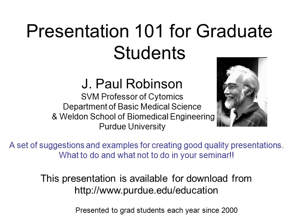 Presentation 101 for Graduate Students J. Paul Robinson SVM Professor of Cytomics Department of Basic Medical Science & Weldon School of Biomedical En