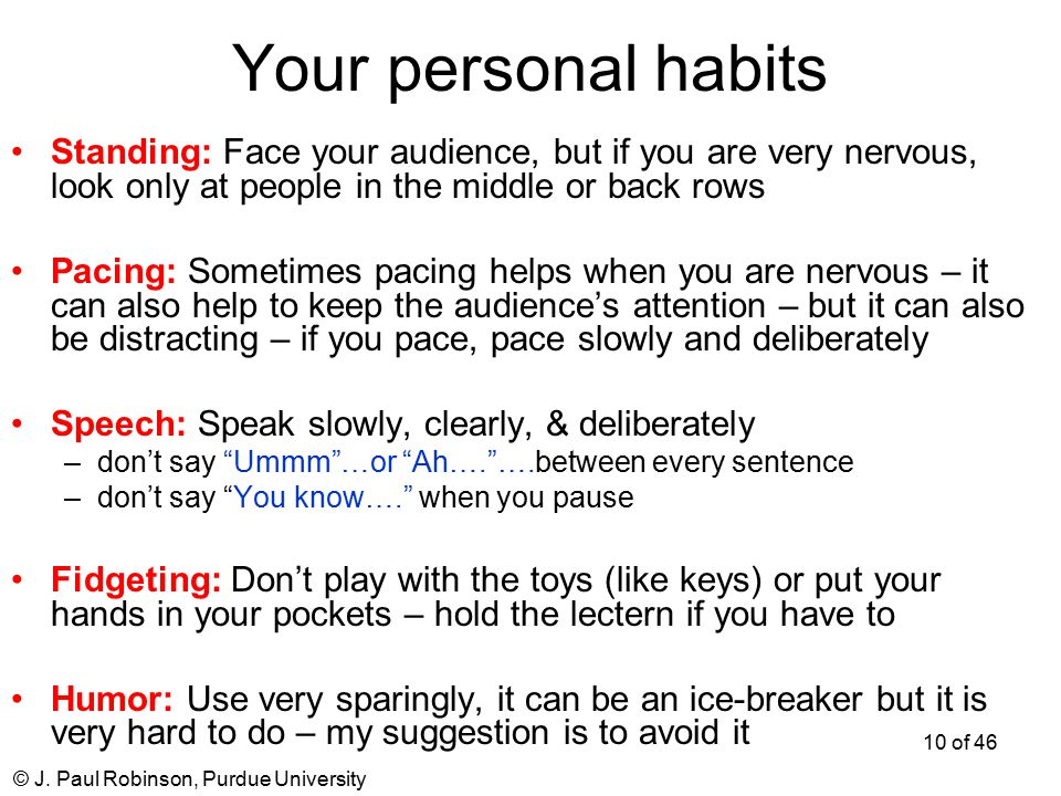 © J. Paul Robinson, Purdue University 10 of 46 Your personal habits Standing:Face your audience, but if you are very nervous, look only at people in t