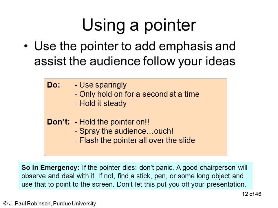 © J. Paul Robinson, Purdue University 12 of 46 Using a pointer Use the pointer to add emphasis and assist the audience follow your ideas Do: - Use spa