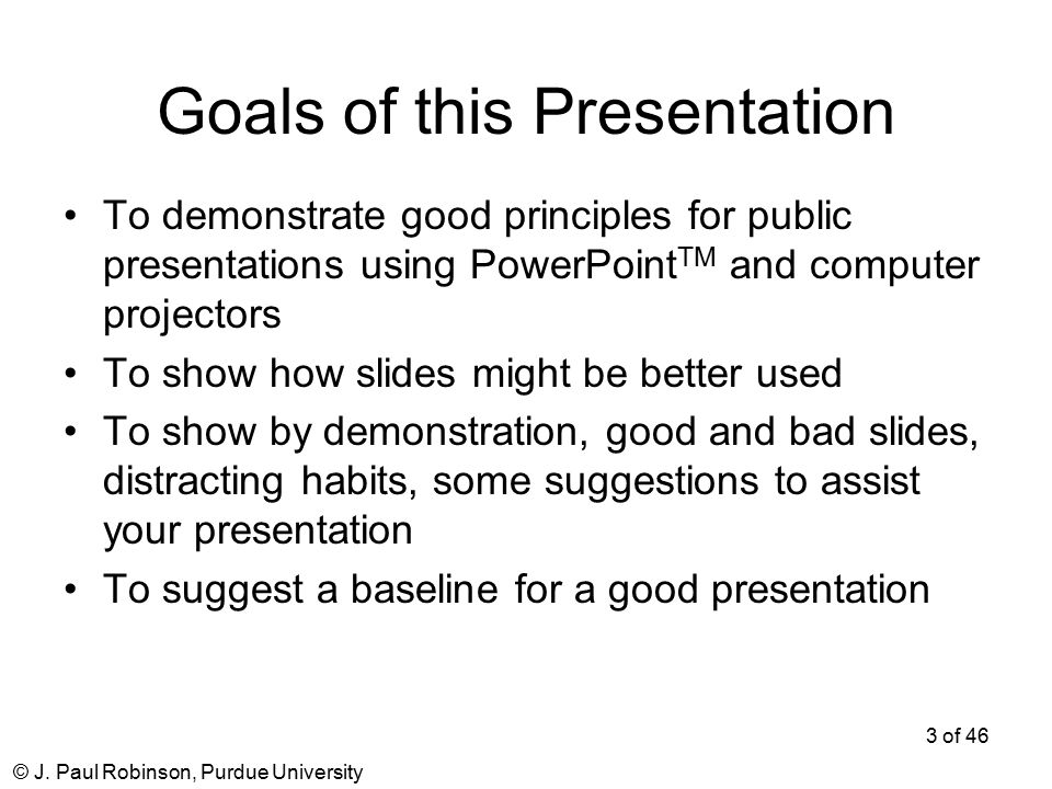 © J. Paul Robinson, Purdue University 3 of 46 Goals of this Presentation To demonstrate good principles for public presentations using PowerPoint TM a