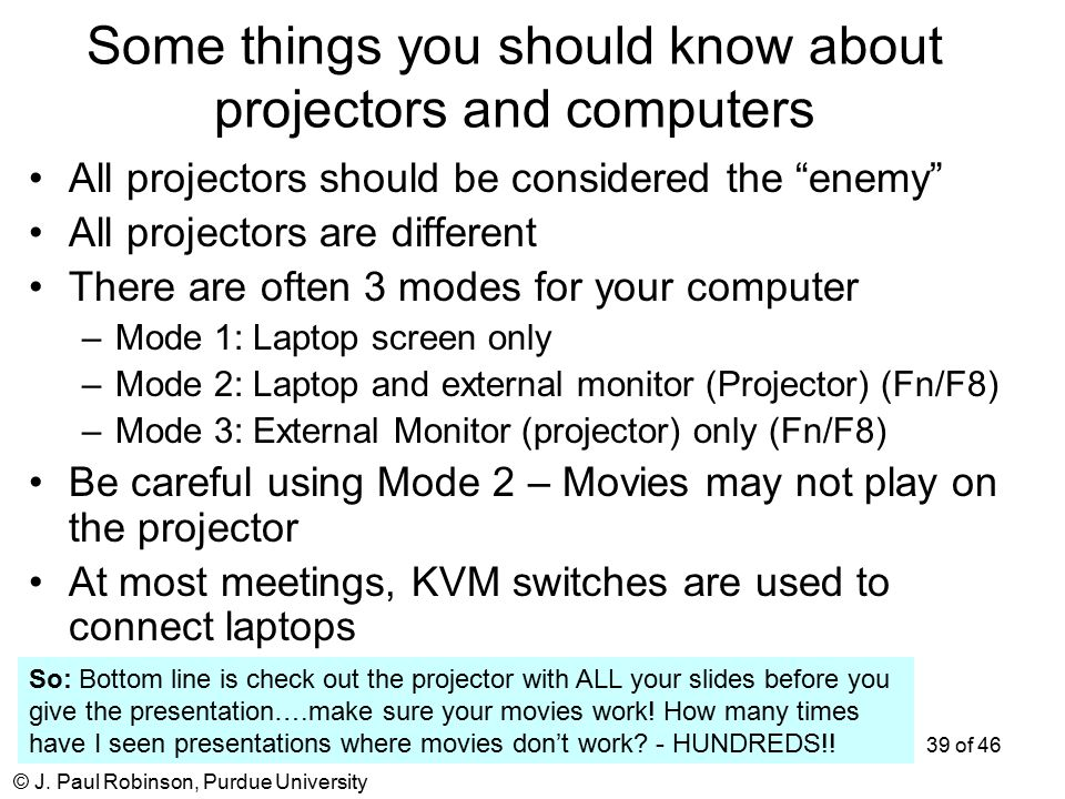 "© J. Paul Robinson, Purdue University 39 of 46 Some things you should know about projectors and computers All projectors should be considered the ""ene"