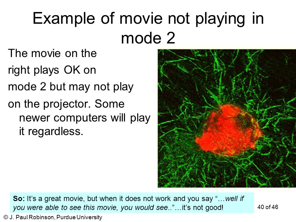 © J. Paul Robinson, Purdue University 40 of 46 Example of movie not playing in mode 2 The movie on the right plays OK on mode 2 but may not play on th