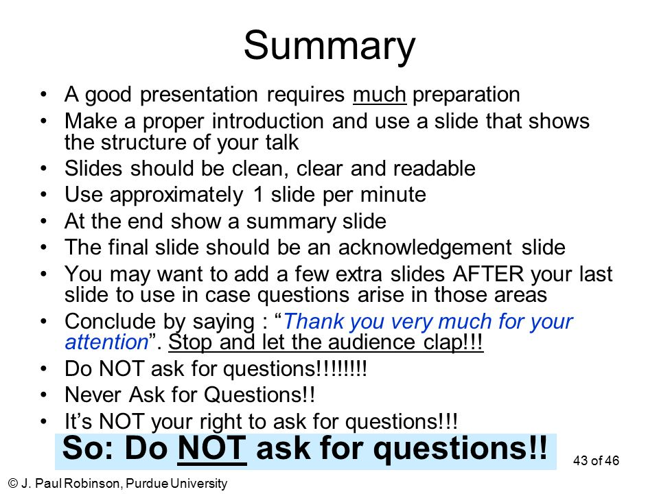 © J. Paul Robinson, Purdue University 43 of 46 Summary A good presentation requires much preparation Make a proper introduction and use a slide that s