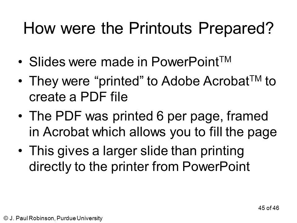 © J. Paul Robinson, Purdue University 45 of 46 How were the Printouts Prepared.