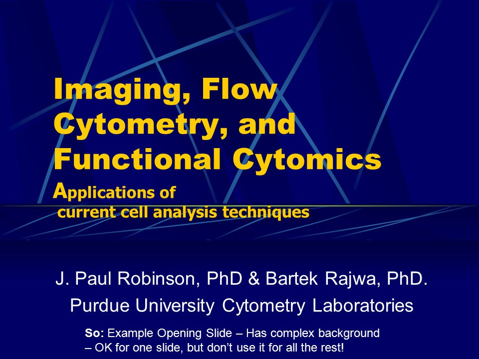 J. Paul Robinson, PhD & Bartek Rajwa, PhD. Purdue University Cytometry Laboratories Imaging, Flow Cytometry, and Functional Cytomics A pplications of