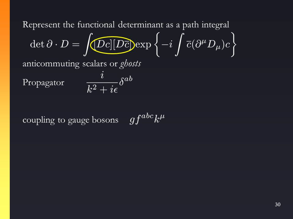 29 The Functional Determinant Delta function leads to functional determinant Infinitesimal gauge transformation determinant In QED, this is independent of G  over-all normalization of path integral, cancels out of Green functions