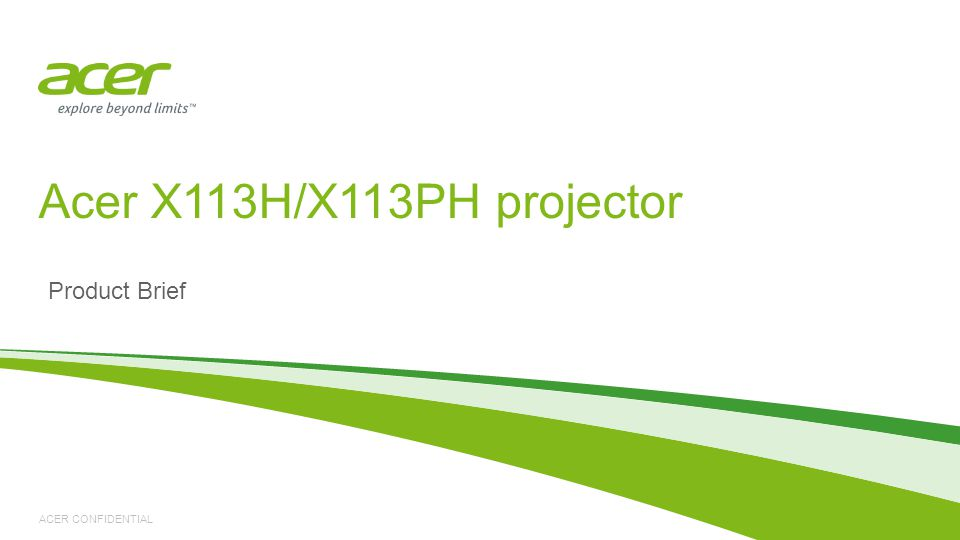 ACER CONFIDENTIAL Product Brief Acer X113H/X113PH projector