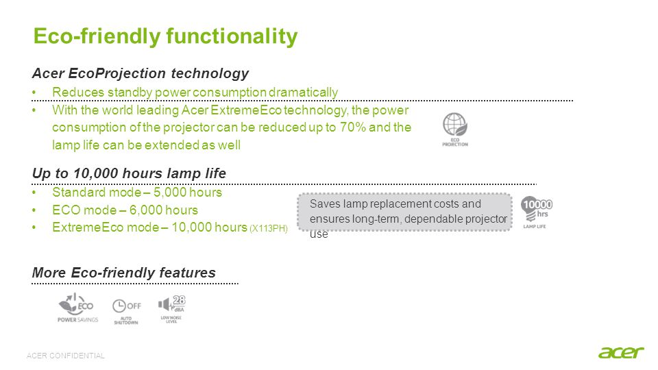 ACER CONFIDENTIAL Acer EcoProjection technology Reduces standby power consumption dramatically With the world leading Acer ExtremeEco technology, the