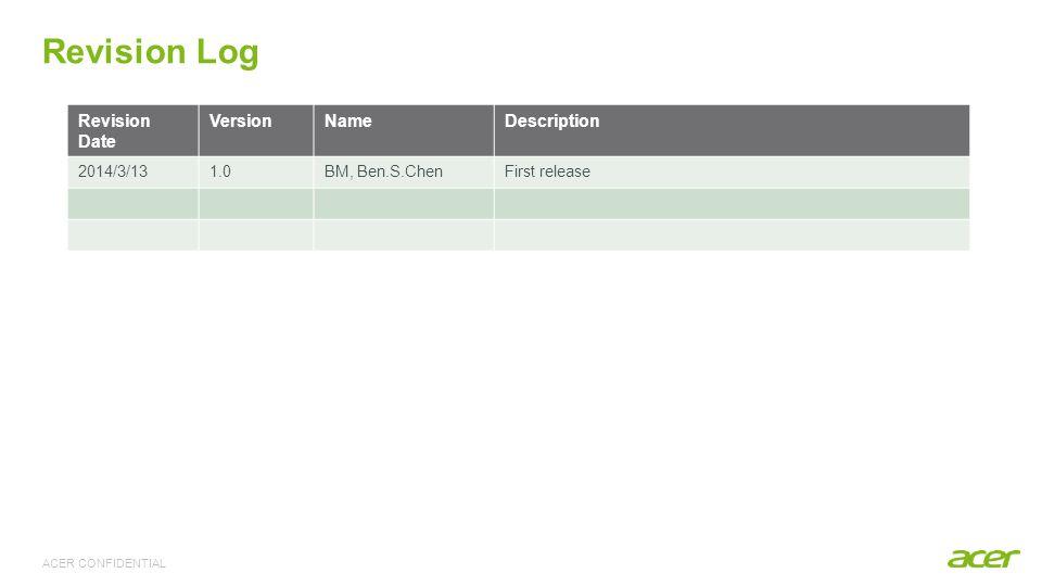 ACER CONFIDENTIAL Revision Log Revision Date VersionNameDescription 2014/3/131.0BM, Ben.S.ChenFirst release