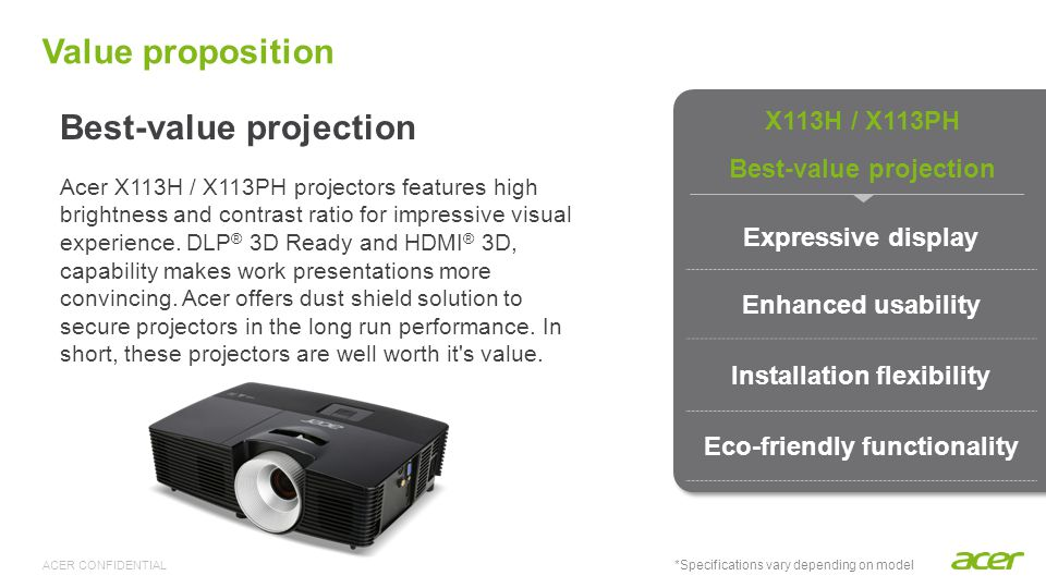 ACER CONFIDENTIAL Acer EcoProjection technology Reduces standby power consumption dramatically With the world leading Acer ExtremeEco technology, the power consumption of the projector can be reduced up to 70% and the lamp life can be extended as well Up to 10,000 hours lamp life Standard mode – 5,000 hours ECO mode – 6,000 hours ExtremeEco mode – 10,000 hours (X113PH) Saves lamp replacement costs and ensures long-term, dependable projector use More Eco-friendly features Eco-friendly functionality
