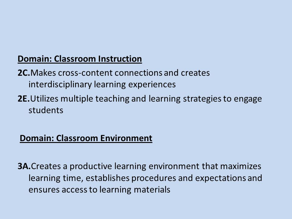 Domain: Classroom Instruction 2C.Makes cross-content connections and creates interdisciplinary learning experiences 2E.Utilizes multiple teaching and learning strategies to engage students Domain: Classroom Environment 3A.Creates a productive learning environment that maximizes learning time, establishes procedures and expectations and ensures access to learning materials