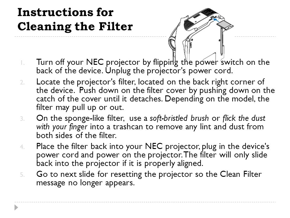 Instructions for Cleaning the Filter 1. Turn off your NEC projector by flipping the power switch on the back of the device. Unplug the projector's pow