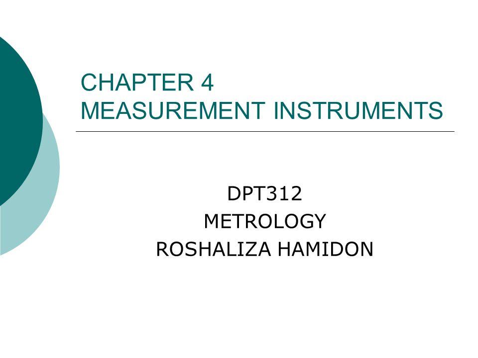 CHAPTER 4 MEASUREMENT INSTRUMENTS DPT312 METROLOGY ROSHALIZA HAMIDON