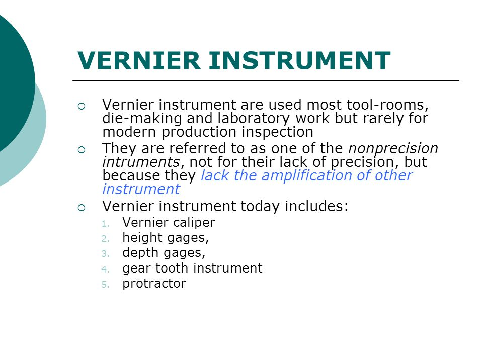 VERNIER INSTRUMENT  Vernier instrument are used most tool-rooms, die-making and laboratory work but rarely for modern production inspection  They ar