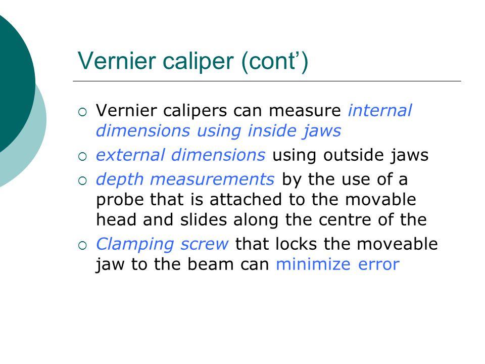 Vernier caliper (cont')  Vernier calipers can measure internal dimensions using inside jaws  external dimensions using outside jaws  depth measurem