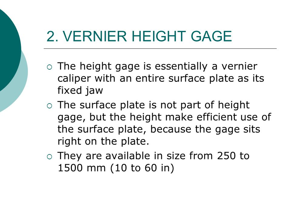 2. VERNIER HEIGHT GAGE  The height gage is essentially a vernier caliper with an entire surface plate as its fixed jaw  The surface plate is not par