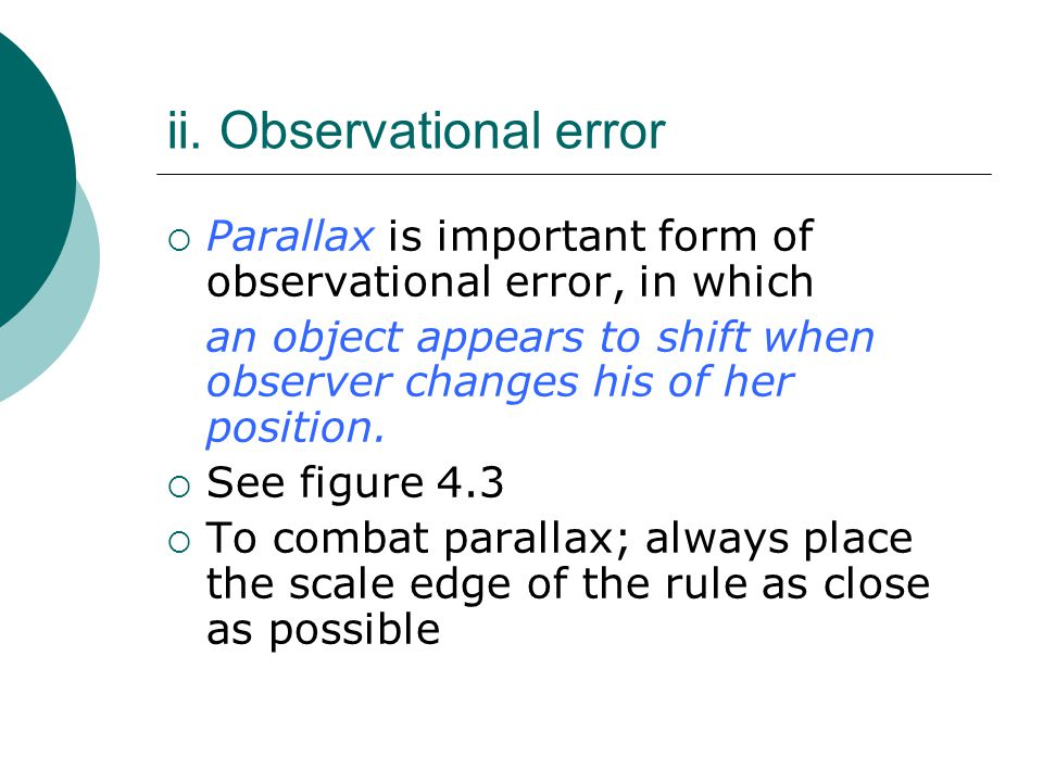 ii. Observational error  Parallax is important form of observational error, in which an object appears to shift when observer changes his of her posi