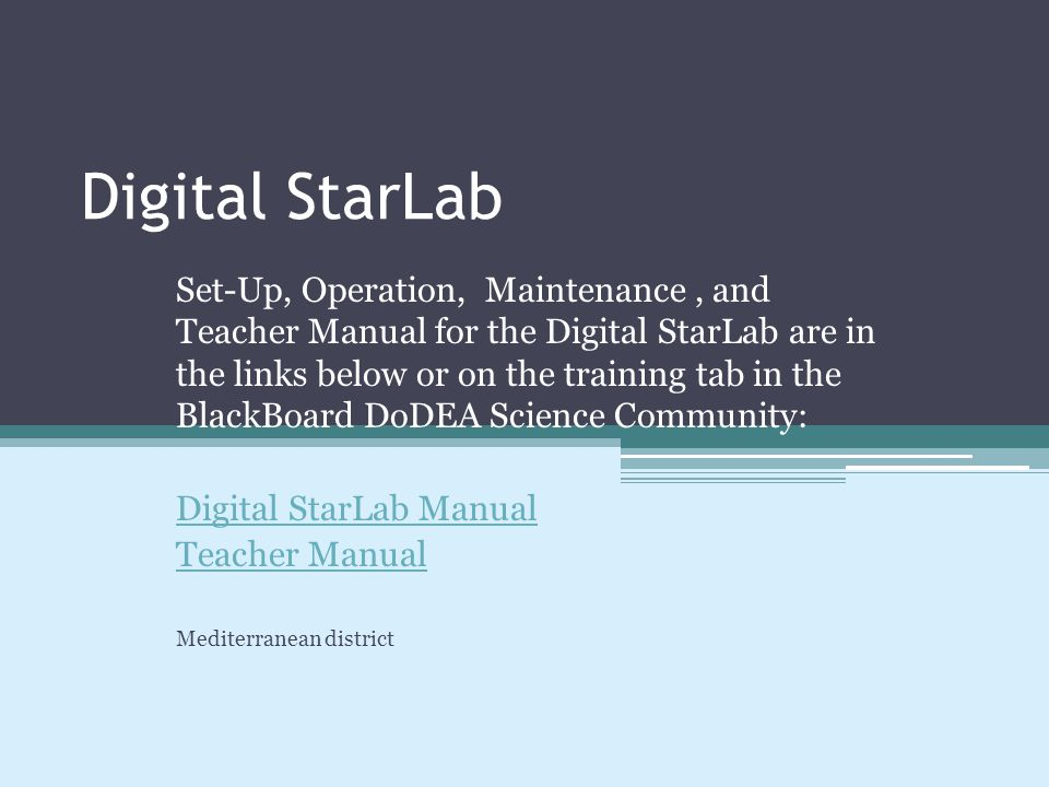 Digital StarLab Set-Up, Operation, Maintenance, and Teacher Manual for the Digital StarLab are in the links below or on the training tab in the BlackBoard DoDEA Science Community: Digital StarLab Manual Teacher Manual Mediterranean district