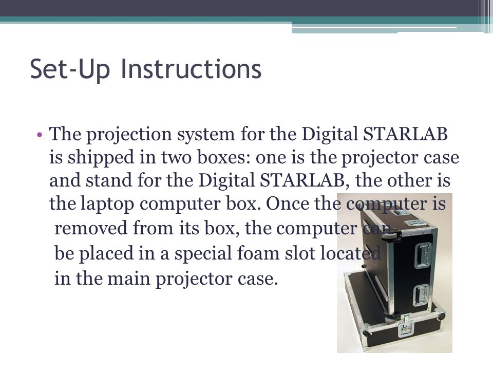 Set-Up Instructions The projection system for the Digital STARLAB is shipped in two boxes: one is the projector case and stand for the Digital STARLAB, the other is the laptop computer box.