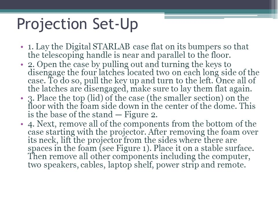 Projection Set-Up 1. Lay the Digital STARLAB case flat on its bumpers so that the telescoping handle is near and parallel to the floor. 2. Open the ca