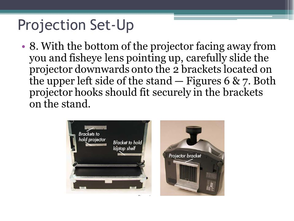 Projection Set-Up 8. With the bottom of the projector facing away from you and fisheye lens pointing up, carefully slide the projector downwards onto