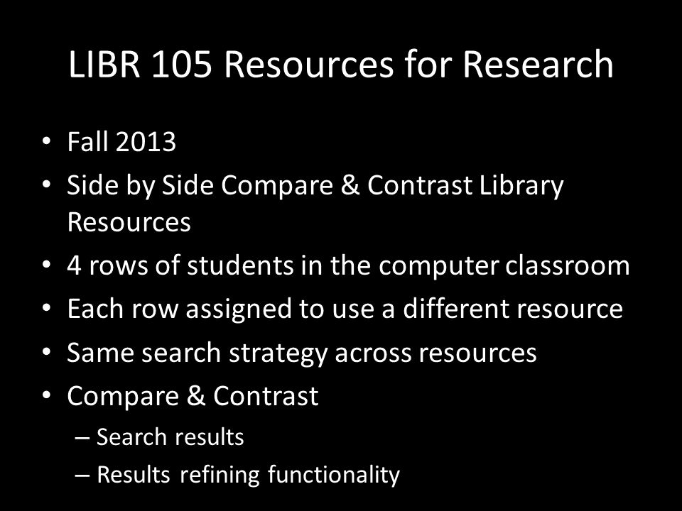 LIBR 105 Resources for Research Fall 2013 Side by Side Compare & Contrast Library Resources 4 rows of students in the computer classroom Each row assi
