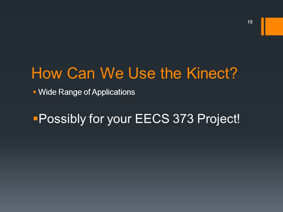 How Can We Use the Kinect?  Wide Range of Applications  Possibly for your EECS 373 Project! 18