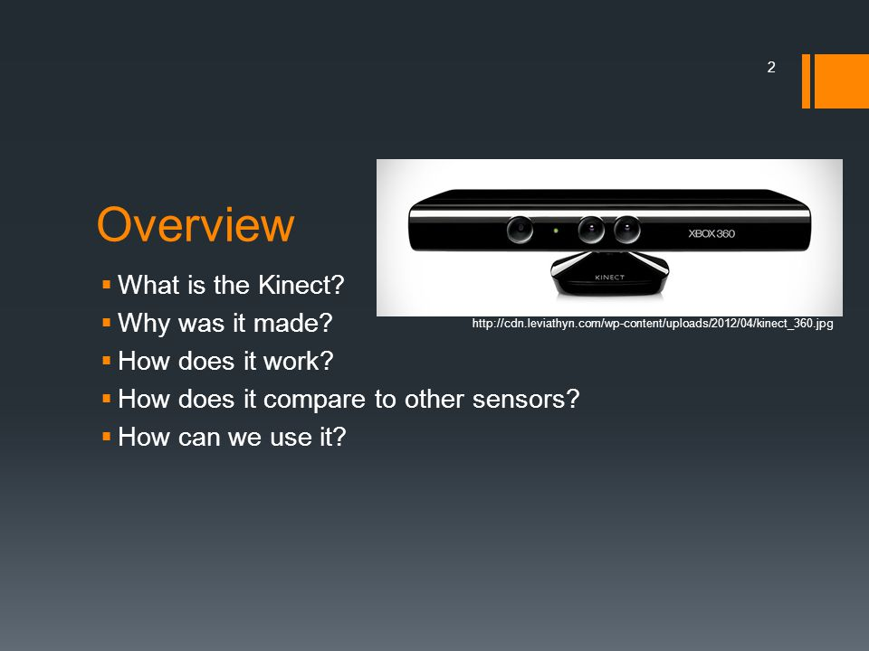 Overview  What is the Kinect?  Why was it made?  How does it work?  How does it compare to other sensors?  How can we use it? 2 http://cdn.leviat